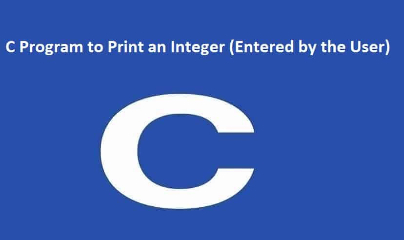 C Program to Print an Integer (Entered by the User)